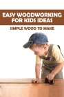 Easy Woodworking For Kids Ideas: Simple Wood To Make: Woodworking Activities For Preschoolers Cover Image
