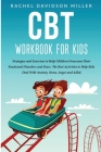 CBT Workbook For Kids: Strategies and Exercises to Help Children Overcome Their Emotional Disorders and Fears. The Best Activities to Help Ki Cover Image