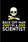 Back Off Man I'm A Scientist: Funny Chemistry Quote Journal - Notebook - Workbook For Teachers, Students, Laboratory, Nerds, Geeks & Scientific Humo Cover Image