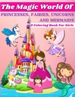 Magic Coloring Book: Beautiful Princess, Fantasy Fairies, Magical Unicorns And Wonderful Mermaids Coloring Pages For Girls Ages 3-6, 4-8. M Cover Image
