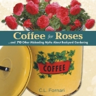 Coffee for Roses: ...and 70 Other Misleading Myths about Backyard Gardening Cover Image