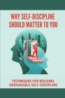 Why Self-Discipline Should Matter To You: Techniques For Building Unshakable Self-Discipline: Smart Goal Setting Guide Cover Image