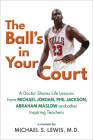 The Ball's in Your Court: A Doctor Shares Life Lessons from Michael Jordan, Phil Jackson, Abraham Maslowand other Inspiring Teachers Cover Image