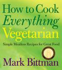 How to Cook Everything Vegetarian: Simple Meatless Recipes for Great Food Cover Image