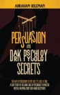 Persuasion and Dark Psychology Secrets: The Art of Persuasion is not Evil, it's Just a Tool, The Deep Study in the Dark side of Psychology to Master M Cover Image