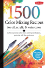 1,500 Color Mixing Recipes for Oil, Acrylic & Watercolor: Achieve precise color when painting landscapes, portraits, still lifes, and more Cover Image