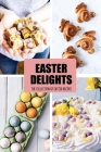 Easter Delights: The Collection of Easter Recipes: Easter Holiday Cookbook Cover Image