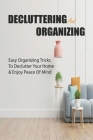 Decluttering and Organizing: Easy Organizing Tricks To Declutter Your Home & Enjoy Peace Of Mind: How To Tidy Up Your Home Cover Image