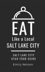 Eat Like a Local-Salt Lake City: Salt Lake City Utah Food Guide Cover Image