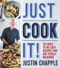 Just Cook It!: 145 Built-to-Be-Easy Recipes That Are Totally Delicious Cover Image