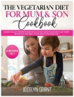 The Vegetarian Diet for Mum and Son Cookbook: The Best 200+ Easy Recipes to make with your Kids! Chose the Quickest Plant- Based recipes for your Fami Cover Image