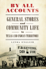 By All Accounts, Volume 6: General Stores and Community Life in Texas and Indian Territory (Race and Culture in the American West #6) Cover Image