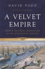 A Velvet Empire: French Informal Imperialism in the Nineteenth Century (Histories of Economic Life #12) Cover Image