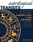 Astrological Transits: The Beginner's Guide to Using Planetary Cycles to Plan and Predict Your Day, Week, Year (or Destiny) Cover Image