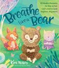 Breathe Like a Bear: 30 Mindful Moments for Kids to Feel Calm and Focused Anytime, Anywhere Cover Image