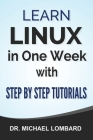 Linux: Learn Linux In One Week With Step By Step Tutorials: Learn Linux In One Week With Step By Step Tutorials Cover Image
