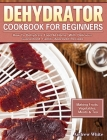 Dehydrator Cookbook for Beginners: How To Dehydrate Food At Home, With Delicious Guaranteed, Family-Approved Recipes. (Making Fruits, Vegetables, Meat Cover Image