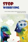 Stop Worrying: How To Free Yourself From Negative Thoughts And Be Happy In Life: Overwhelming Thoughts Meaning Cover Image