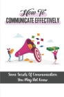 How To Communicate Effectively: Some Secrets Of Communication You May Not Know: Learn And Master The Critical Communication Skills Cover Image
