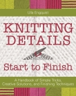 Knitting Details, Start to Finish: A Handbook of Simple Tricks, Creative Solutions, and Finishing Techniques Cover Image