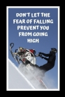Don't Let The Fear Falling Prevent You From Going High: Snowmobiling Themed Novelty Lined Notebook / Journal To Write In Perfect Gift Item (6 x 9 inch Cover Image
