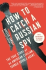 How to Catch a Russian Spy: The True Story of an American Civilian Turned Double Agent Cover Image
