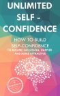 Unlimited Self Confidence: How to build Self-Confidence to become Successful, Happier and more Attractive Cover Image