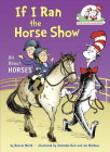 If I Ran the Horse Show: All About Horses (Cat in the Hat's Learning Library) Cover Image