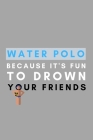 Water Polo Because It's Fun To Drown Your Friends: Funny Water Polo Gift Idea For Coach Training Tournament Scouting Cover Image