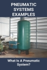 Pneumatic Systems Examples: What Is A Pneumatic System?: Examples Of Pneumatic Systems Cover Image