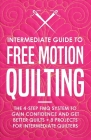 Intermediate Guide to Free Motion Quilting: The 4-Step FMQ System to Gain Confidence and Get Better Quilts + 8 Projects for Intermediate Quilters Cover Image