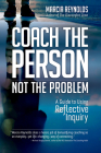 Coach the Person, Not the Problem: A Guide to Using Reflective Inquiry Cover Image