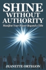 Shine Without Authority: Manifest your power beyond a title Cover Image