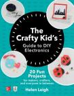 The Crafty Kids Guide to DIY Electronics: 20 Fun Projects for Makers, Crafters, and Everyone in Between Cover Image