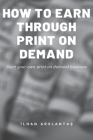How to Earn Through Print on Demand: Start your own print on demand business. Cover Image