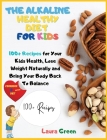 The Alkaline Healthy Diet for Kids: 100+ Recipes for Your Health, To Lose Weight Naturally and Bring Your Body Back To Balance Cover Image