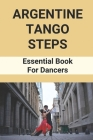 Argentine Tango Steps: Essential Book For Dancers: Tango Dance Origin Cover Image