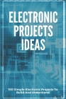 Electronic Projects Ideas: 100 Simple Electronic Projects To Build And Understand: Breadboard Projects Book Cover Image