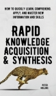 Rapid Knowledge Acquisition & Synthesis: How to Quickly Learn, Comprehend, Apply, and Master New Information and Skills Cover Image