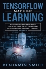 Tensorflow Machine Learning: A Comprehensive Beginner's Guide to Learn About the Realms of TensorFlow Machine Learning From A-Z Cover Image