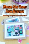 Making Cool Things From Recycled: Amazing Projects For Kids To Do: Recycled Ideas For Kids Cover Image