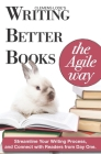 Writing Better Books the Agile Way: Streamline Your Writing Process and Connect with Readers from Day One Cover Image