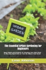 The Essential Urban Gardening for Beginners: Easy Hacks and Projects for Growing Your Own Food In Any City Apartment Or Yard No Matter How Small Cover Image