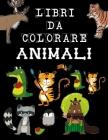 Libri Da Colorare ANIMALI: Fantastici Libri Da Colorare Bambini 1-5, 5-10 Anni; 50 Disegni Da Colorare Per Bambini Anti Stress, Attività Creative Cover Image