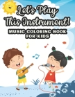 Let's Play This Instrument! Music Coloring Book For Kids: Musical Coloring Sheets For Children, Designs And Patterns Of Musical Instruments To Color Cover Image
