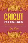 Cricut For Beginners: A Step-by-Step Guide with Illustrated Practical Examples and Project Ideas + Out Of The Box Tips & Tricks (Includes Ex Cover Image