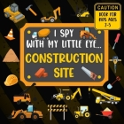 I Spy With My Little Eye CONSTRUCTION SITE Book For Kids Ages 2-5: Excavator, Lifts, Trucks And More Vehicles - A Fun Activity Learning, Picture and G Cover Image