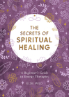 The Secrets of Spiritual Healing: A Beginner's Guide to Energy Therapies Cover Image