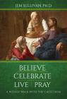 Believe Celebrate Live Pray: A Weekly Walk with the Catechism Cover Image