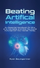 Beating Artificial Intelligence: An Essential Handbook On Why AI Is Inevitable And How You Could Futureproof Your Career Today Cover Image